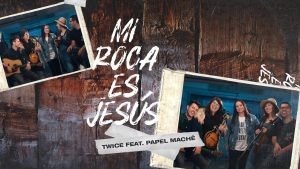 TWICE feat. Papel Maché – Mi Roca Es Jesús